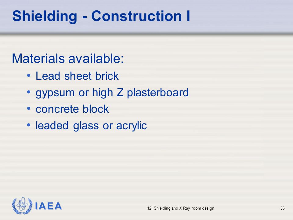 IAEA 12: Shielding and X Ray room design36 Shielding - Construction I Materials available: Lead sheet brick gypsum or high Z plasterboard concrete blo