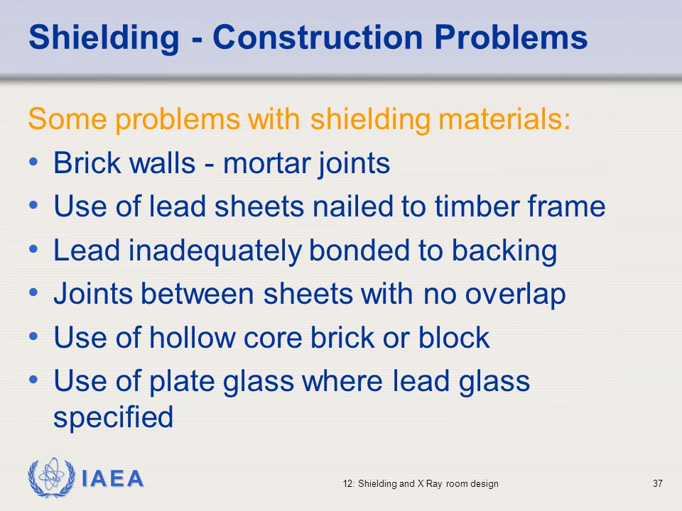 IAEA 12: Shielding and X Ray room design37 Shielding - Construction Problems Some problems with shielding materials: Brick walls - mortar joints Use o