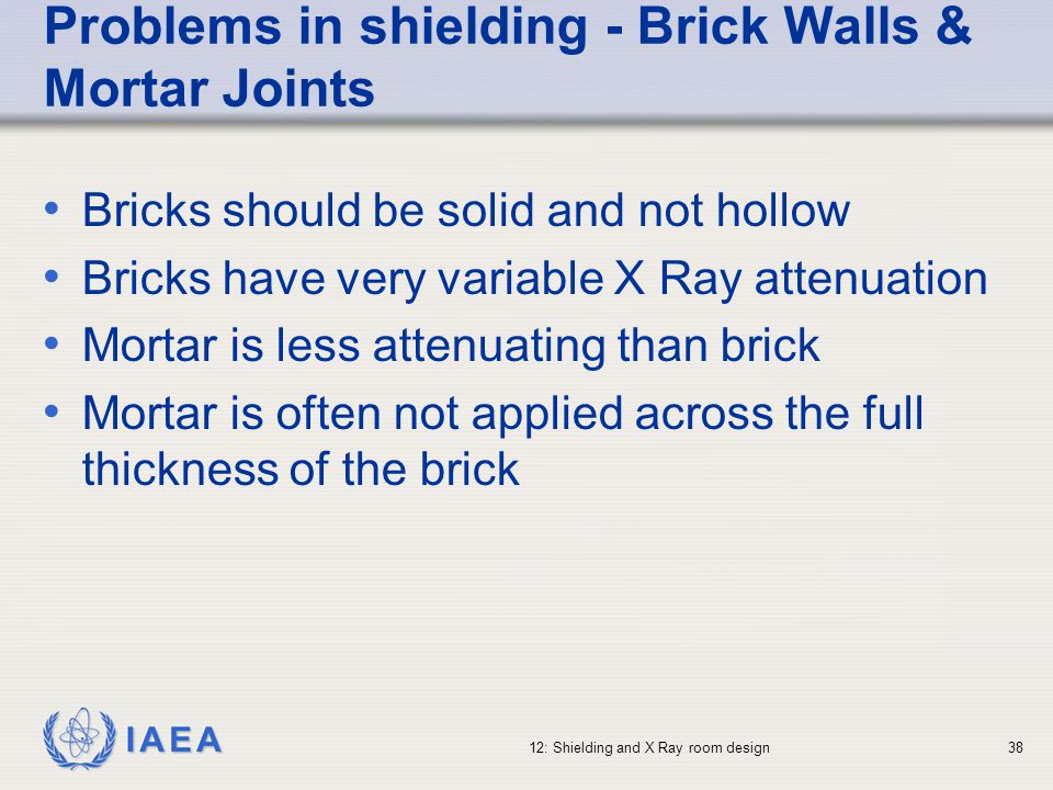 IAEA 12: Shielding and X Ray room design38 Problems in shielding - Brick Walls & Mortar Joints Bricks should be solid and not hollow Bricks have very