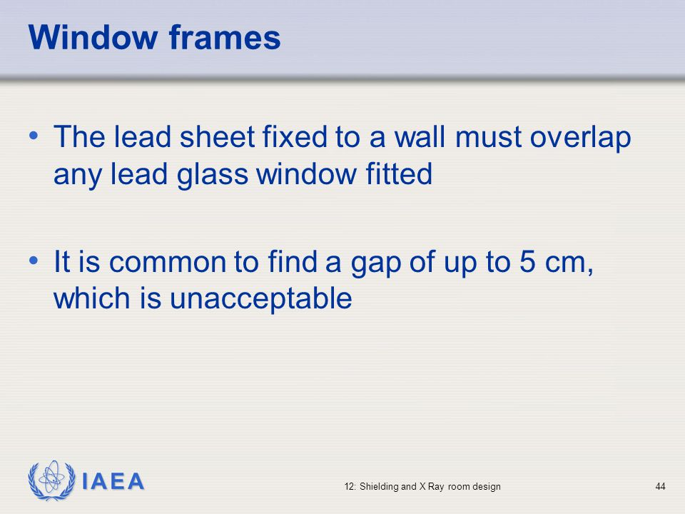 IAEA 12: Shielding and X Ray room design44 Window frames The lead sheet fixed to a wall must overlap any lead glass window fitted It is common to find