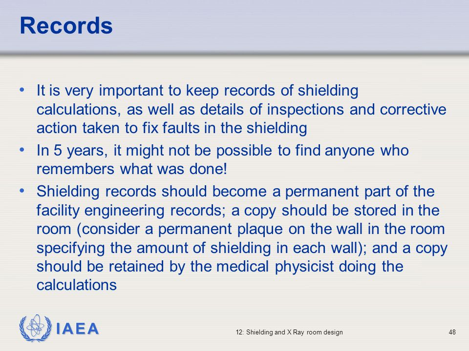 IAEA 12: Shielding and X Ray room design48 Records It is very important to keep records of shielding calculations, as well as details of inspections a
