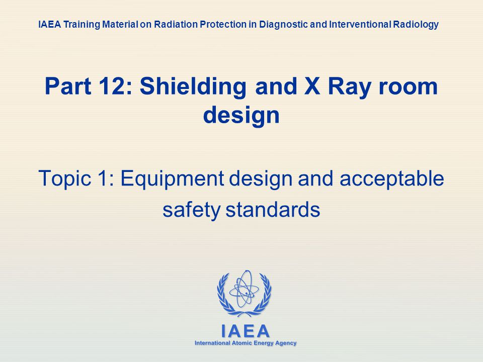 IAEA 12: Shielding and X Ray room design16 Radiation Shielding - Design Detail Must consider: appropriate calculation points, covering all critical locations design parameters such as workload, occupancy, use factor, leakage, target dose (see later) these must be either assumed or taken from actual data use a reasonable, worst case scenario (conservatively high estimates), since under- shielding is worse than over-shielding