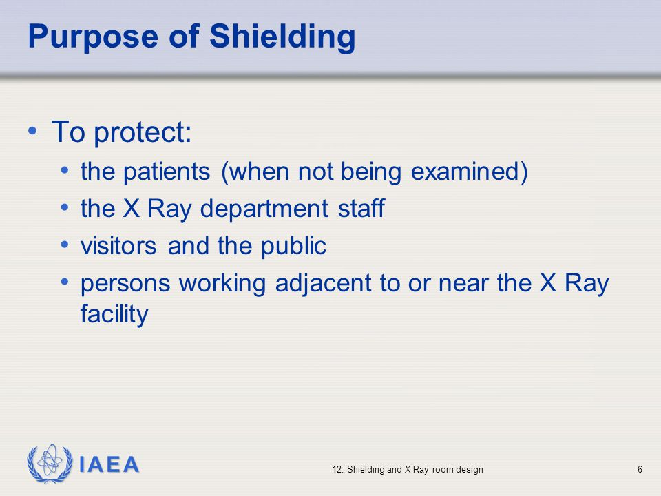 IAEA 12: Shielding and X Ray room design6 Purpose of Shielding To protect: the patients (when not being examined) the X Ray department staff visitors
