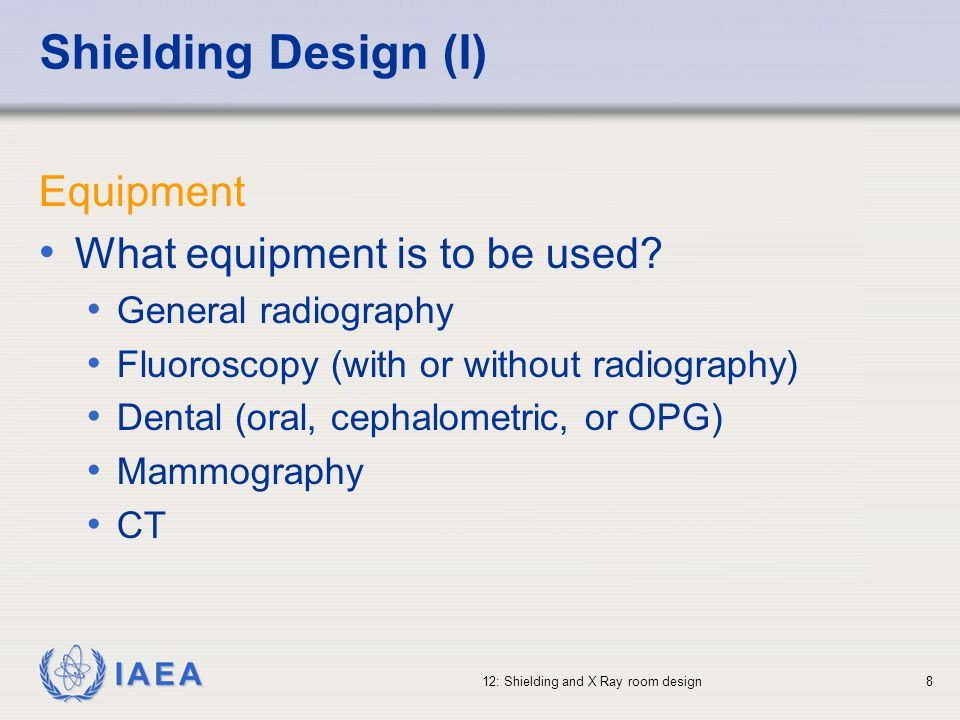 IAEA 12: Shielding and X Ray room design49 Summary The design of shielding for an X Ray room is a relatively complex task, but can be simplified by the use of some standard assumptions Record keeping is essential to ensure traceability and constant improvement of shielding according to both practice and equipment modification