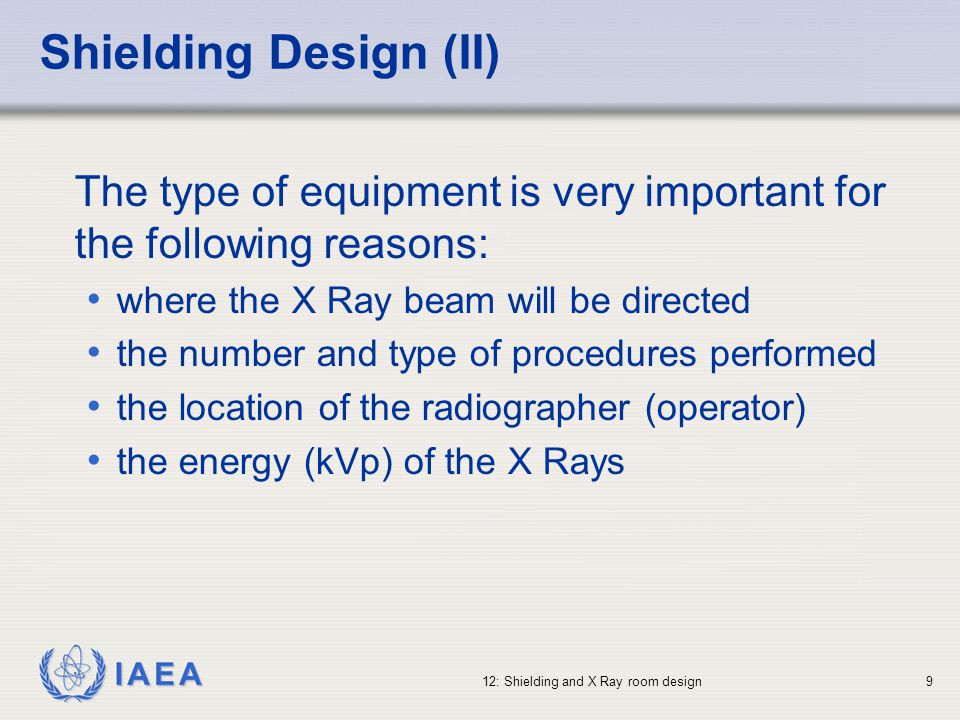 IAEA 12: Shielding and X Ray room design20 Radiation Shielding Parameters (II) Film storage areas (darkrooms) need special consideration Long periods of exposure will affect film, but much shorter periods (i.e., lower doses) will fog film in cassettes A simple rule is to allow 0.1 mGy for the period the film is in storage - if this is 1 month, the design dose is 0.025 mGy/week