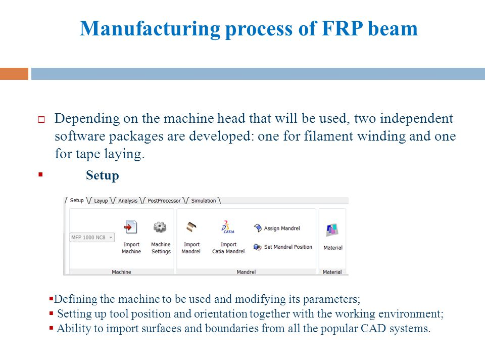 Manufacturing process of FRP beam Layup Defining each plys boundaries and layup parameters; Generating the exact courses and tows from a number of sophisticated layup strategies; Sequencing of plies and courses to exactly define the final laminate.