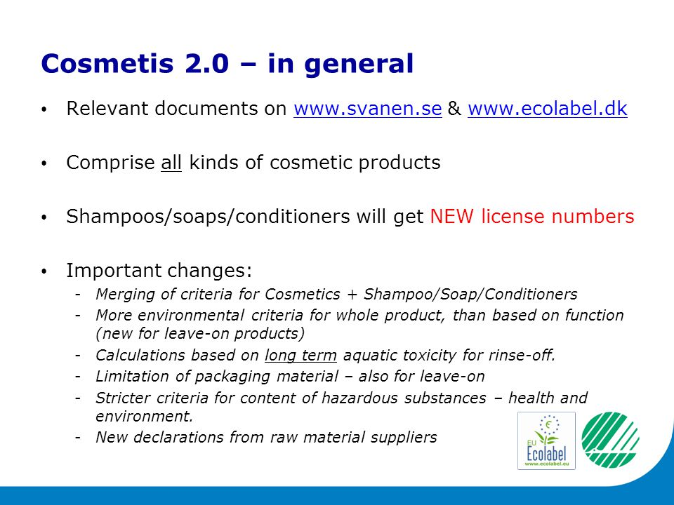 Cosmetis 2.0 – in general Relevant documents on www.svanen.se & www.ecolabel.dkwww.svanen.sewww.ecolabel.dk Comprise all kinds of cosmetic products Shampoos/soaps/conditioners will get NEW license numbers Important changes: -Merging of criteria for Cosmetics + Shampoo/Soap/Conditioners -More environmental criteria for whole product, than based on function (new for leave-on products) -Calculations based on long term aquatic toxicity for rinse-off.