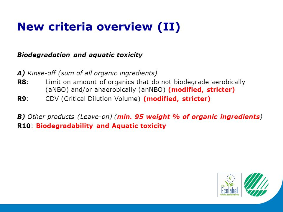 New criteria overview (II) Biodegradation and aquatic toxicity A) Rinse-off (sum of all organic ingredients) R8:Limit on amount of organics that do not biodegrade aerobically (aNBO) and/or anaerobically (anNBO) (modified, stricter) R9:CDV (Critical Dilution Volume) (modified, stricter) B) Other products (Leave-on) (min.