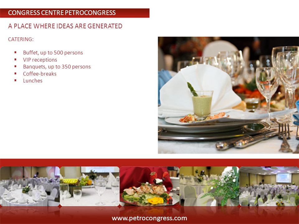 CATERING: Buffet, up to 500 persons VIP receptions Banquets, up to 350 persons Coffee-breaks Lunches www.petrocongress.com CONGRESS CENTRE PETROCONGRESS A PLACE WHERE IDEAS ARE GENERATED