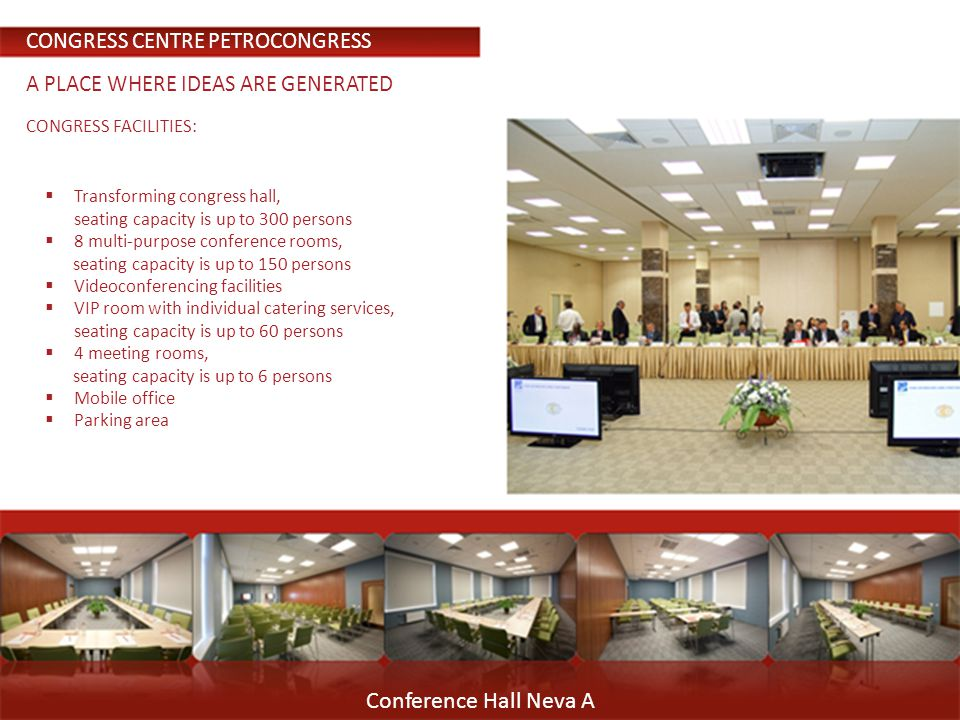 Conference Hall Neva A CONGRESS FACILITIES: Transforming congress hall, seating capacity is up to 300 persons 8 multi-purpose conference rooms, seating capacity is up to 150 persons Videoconferencing facilities VIP room with individual catering services, seating capacity is up to 60 persons 4 meeting rooms, seating capacity is up to 6 persons Mobile office Parking area CONGRESS CENTRE PETROCONGRESS A PLACE WHERE IDEAS ARE GENERATED