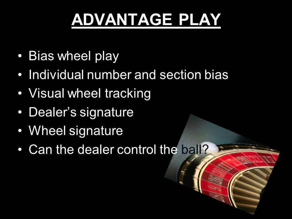 12 ADVANTAGE PLAY Bias wheel play Individual number and section bias Visual wheel tracking Dealers signature Wheel signature Can the dealer control th