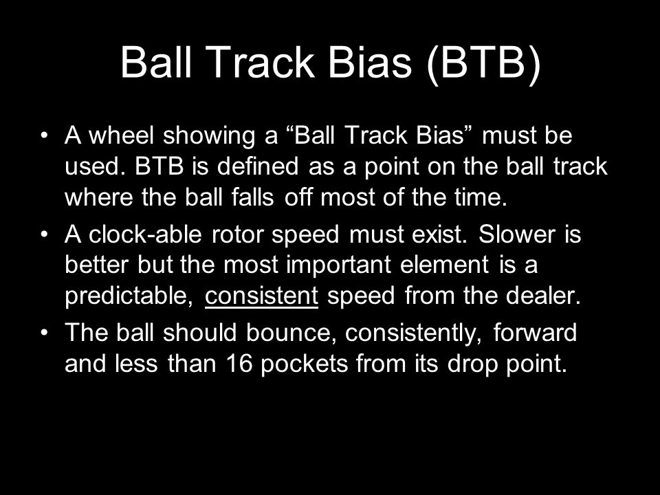 13 Ball Track Bias (BTB) A wheel showing a Ball Track Bias must be used. BTB is defined as a point on the ball track where the ball falls off most of