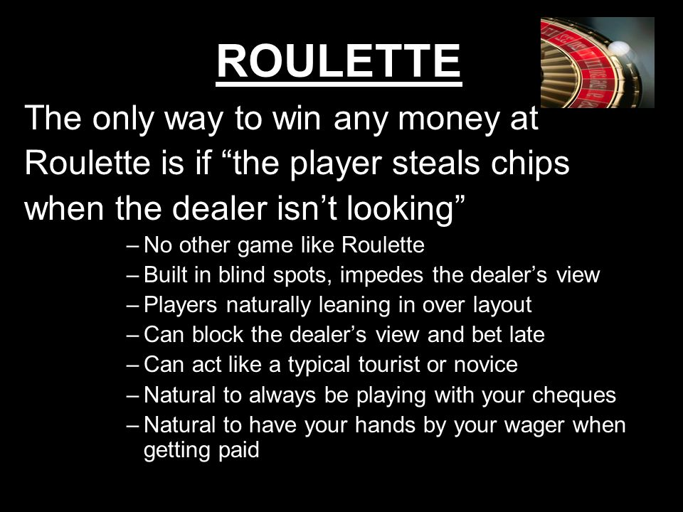 2 ROULETTE The only way to win any money at Roulette is if the player steals chips when the dealer isnt looking –No other game like Roulette –Built in