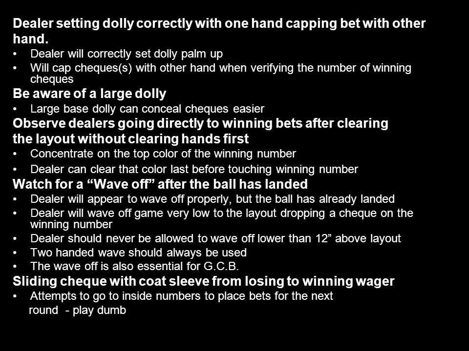 6 Dealer setting dolly correctly with one hand capping bet with other hand. Dealer will correctly set dolly palm up Will cap cheques(s) with other han