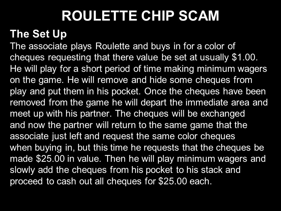 9 ROULETTE CHIP SCAM The Set Up The associate plays Roulette and buys in for a color of cheques requesting that there value be set at usually $1.00. H