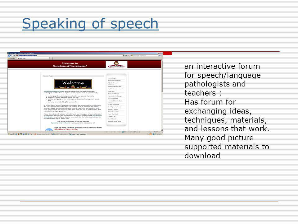 Speaking of speech an interactive forum for speech/language pathologists and teachers : Has forum for exchanging ideas, techniques, materials, and lessons that work.