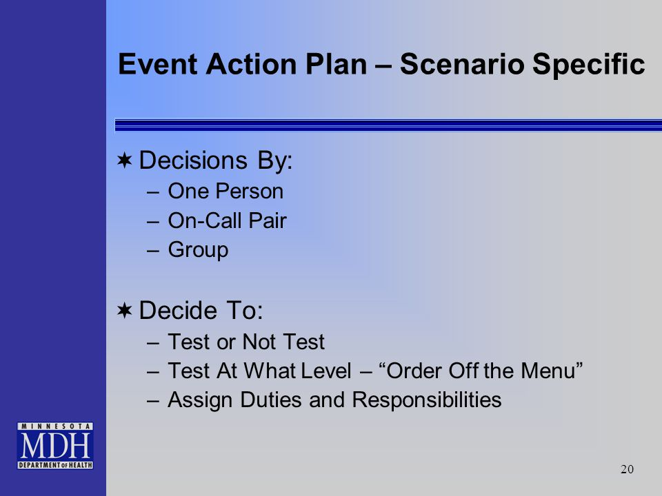 20 Event Action Plan – Scenario Specific Decisions By: –One Person –On-Call Pair –Group Decide To: –Test or Not Test –Test At What Level – Order Off the Menu –Assign Duties and Responsibilities