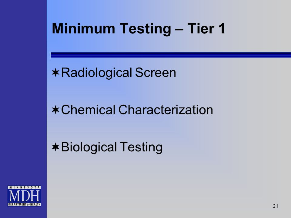 21 Minimum Testing – Tier 1 Radiological Screen Chemical Characterization Biological Testing