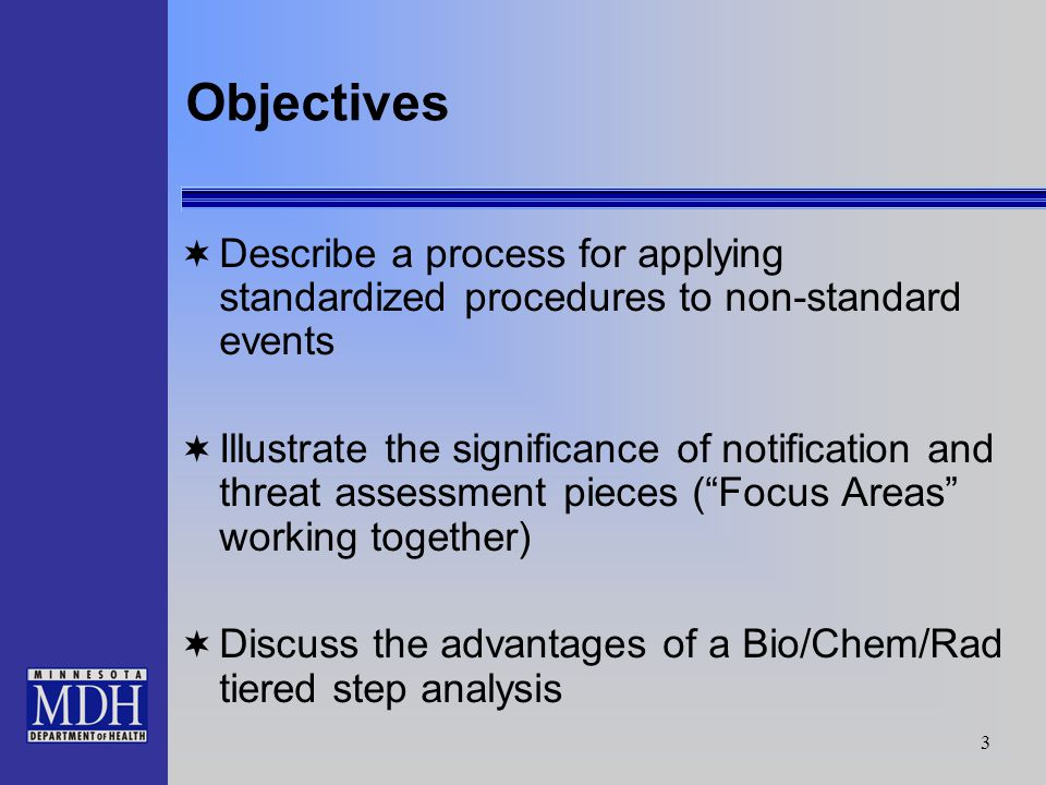 3 Objectives Describe a process for applying standardized procedures to non-standard events Illustrate the significance of notification and threat assessment pieces (Focus Areas working together) Discuss the advantages of a Bio/Chem/Rad tiered step analysis