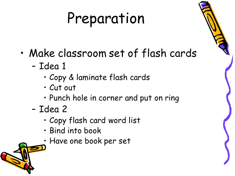 Preparation Make classroom set of flash cards –Idea 1 Copy & laminate flash cards Cut out Punch hole in corner and put on ring –Idea 2 Copy flash card