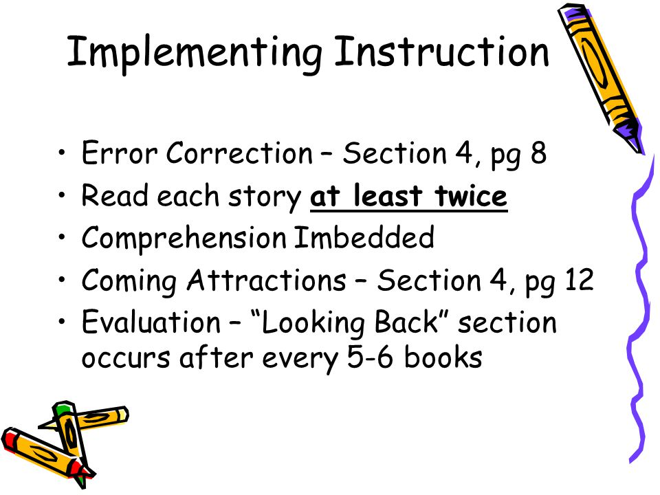 Implementing Instruction Error Correction – Section 4, pg 8 Read each story at least twice Comprehension Imbedded Coming Attractions – Section 4, pg 12 Evaluation – Looking Back section occurs after every 5-6 books