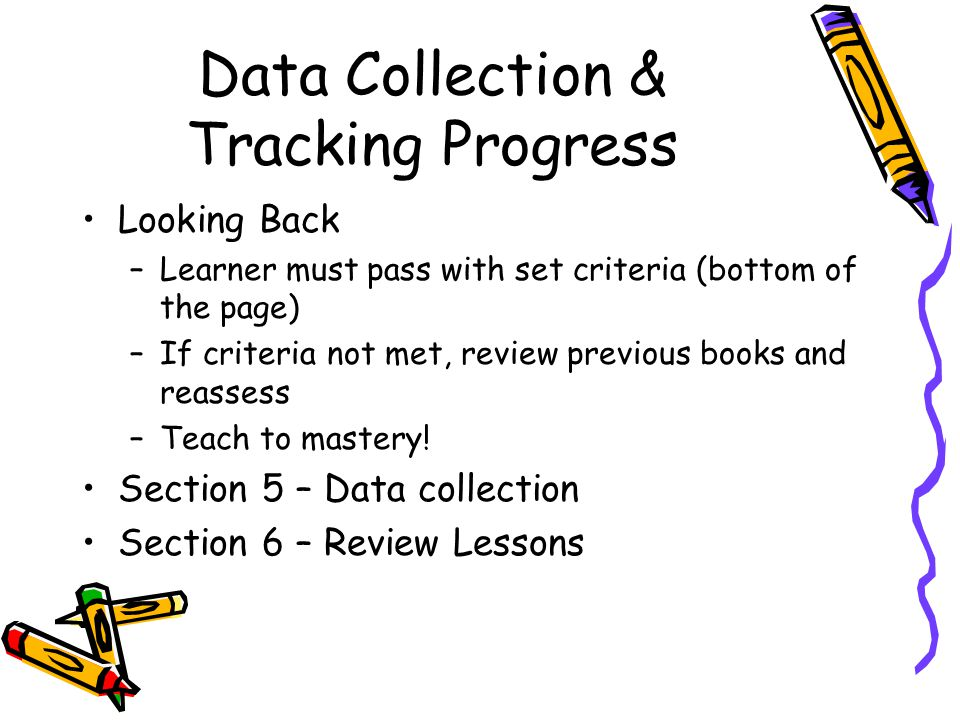 Data Collection & Tracking Progress Looking Back –Learner must pass with set criteria (bottom of the page) –If criteria not met, review previous books and reassess –Teach to mastery.