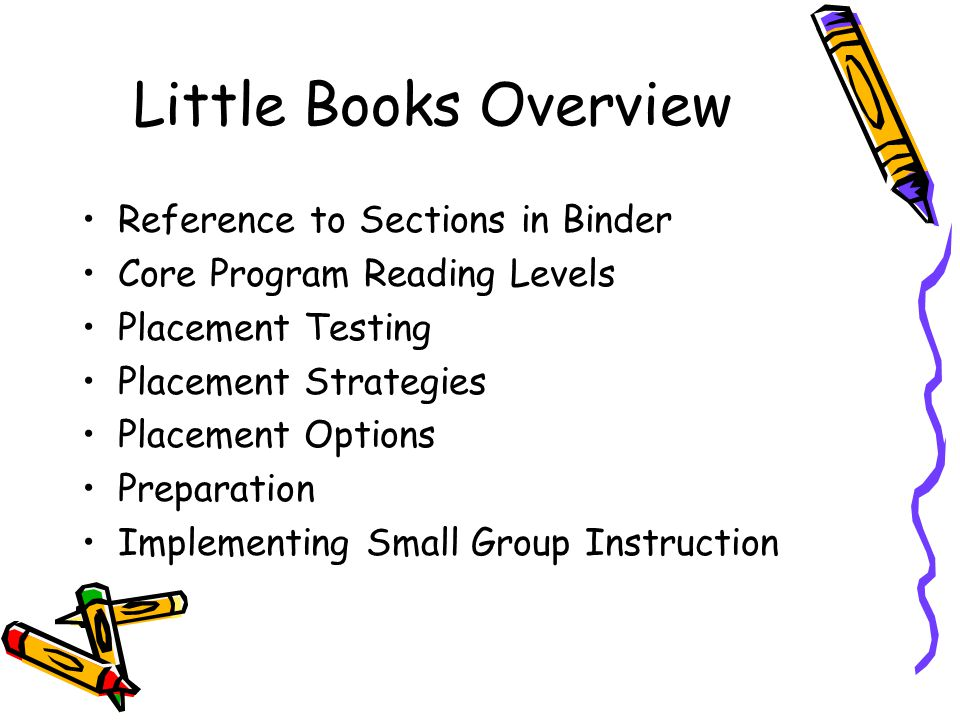 Little Books Overview Reference to Sections in Binder Core Program Reading Levels Placement Testing Placement Strategies Placement Options Preparation Implementing Small Group Instruction