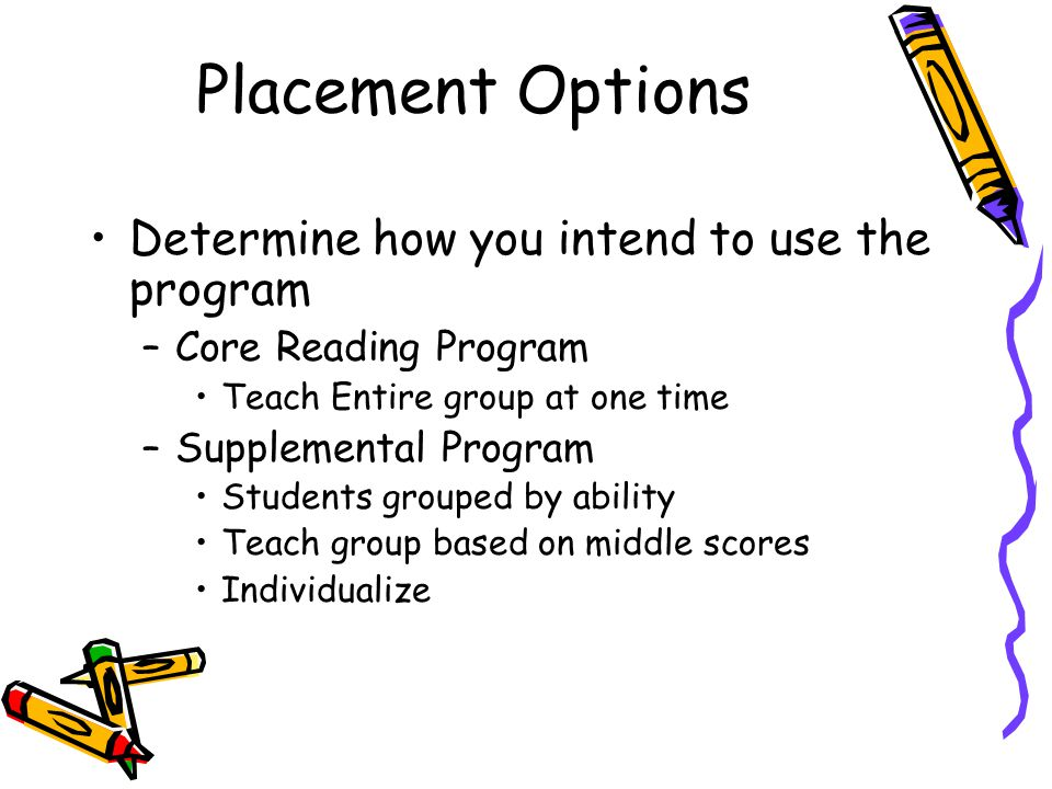 Placement Options Determine how you intend to use the program –Core Reading Program Teach Entire group at one time –Supplemental Program Students grouped by ability Teach group based on middle scores Individualize