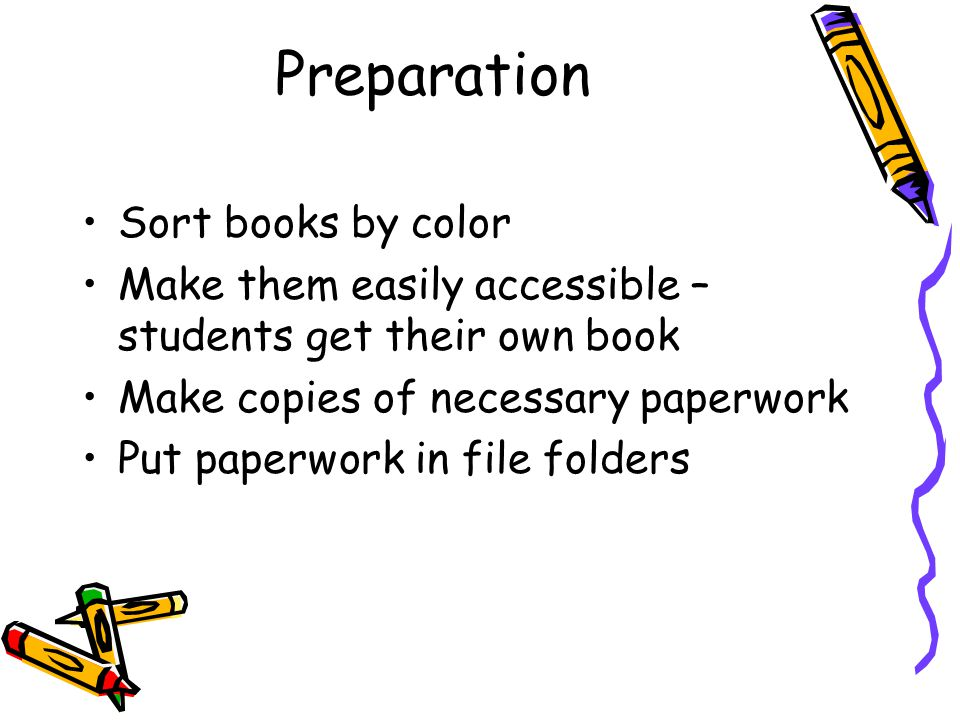 Preparation Sort books by color Make them easily accessible – students get their own book Make copies of necessary paperwork Put paperwork in file fol