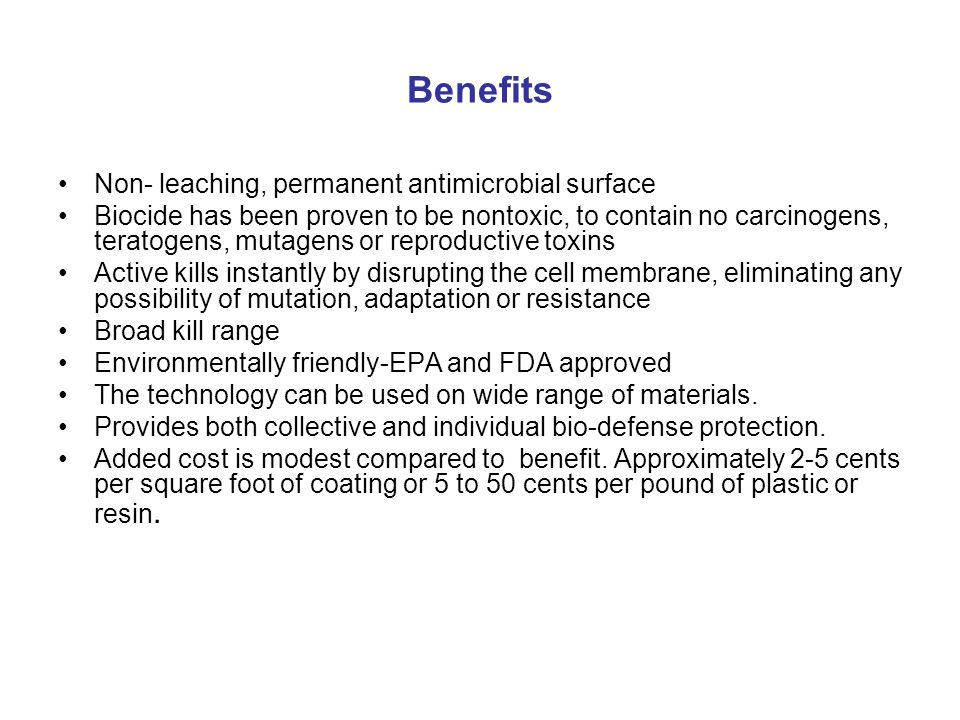 Benefits Non- leaching, permanent antimicrobial surface Biocide has been proven to be nontoxic, to contain no carcinogens, teratogens, mutagens or reproductive toxins Active kills instantly by disrupting the cell membrane, eliminating any possibility of mutation, adaptation or resistance Broad kill range Environmentally friendly-EPA and FDA approved The technology can be used on wide range of materials.