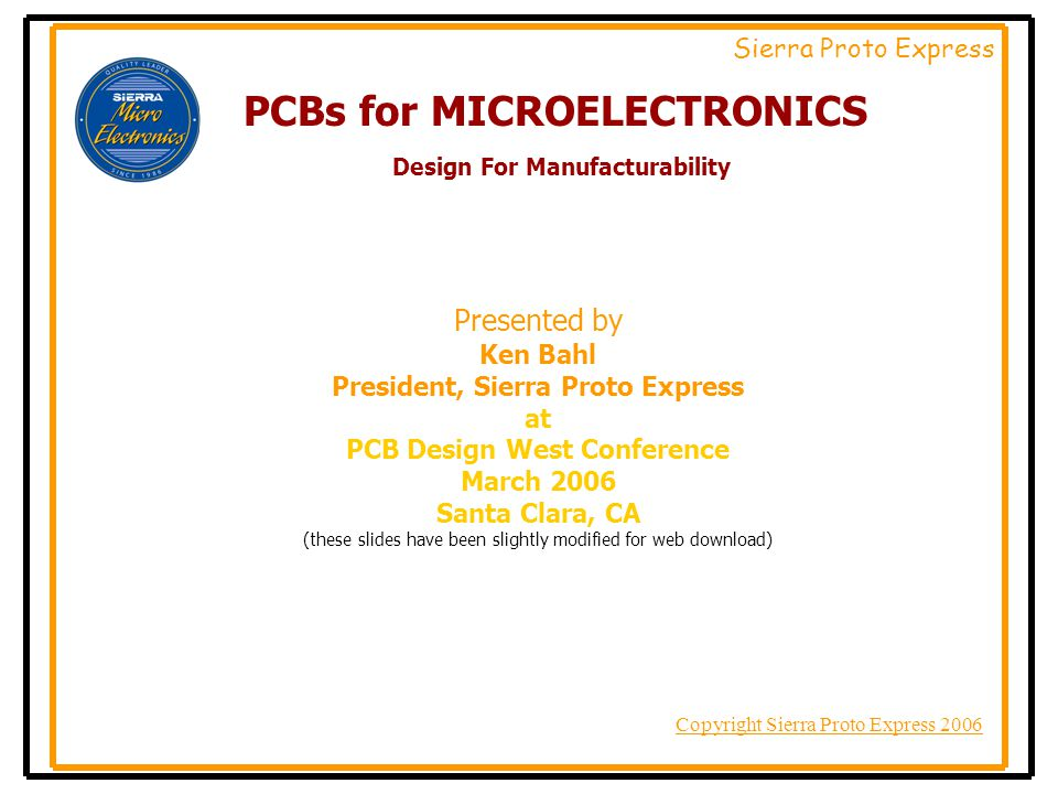 Copyright Sierra Proto Express 2006 Sierra Proto Express Think of us as your PCB partner in the exciting new world of Micro Electronics For more details visit: www.protoexpress.com/microelectronics Contact Ken Bahl ken@protoexpress.com Or leave a message for Ken at (408) 735-7137 X 9934