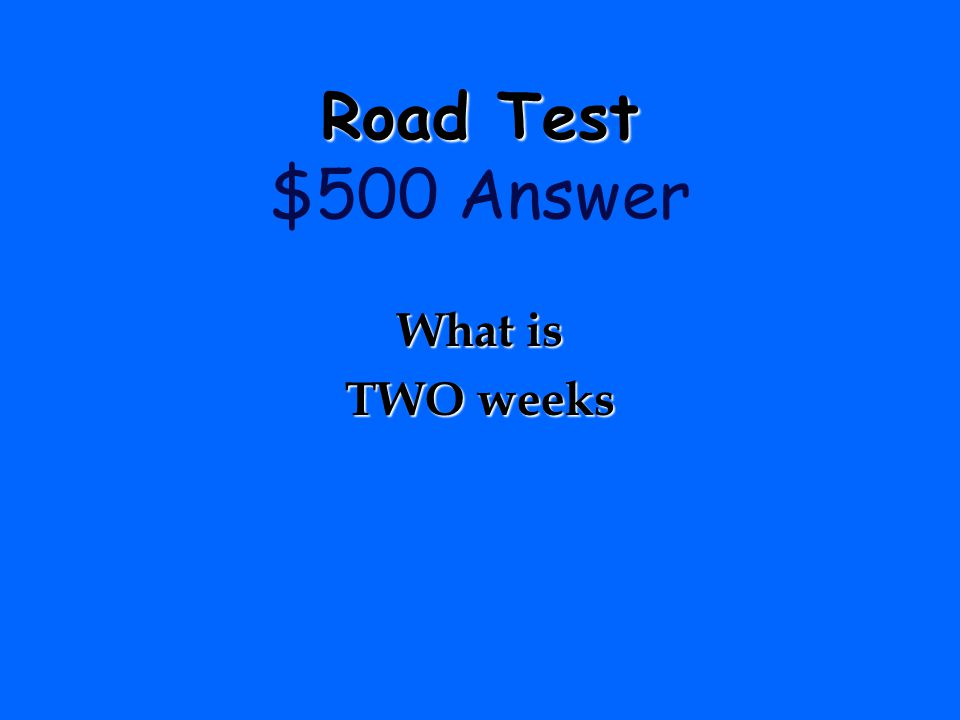 The amount of time an applicant must wait if they fail the road test before taking it again……. Road Test Road Test $500 Question