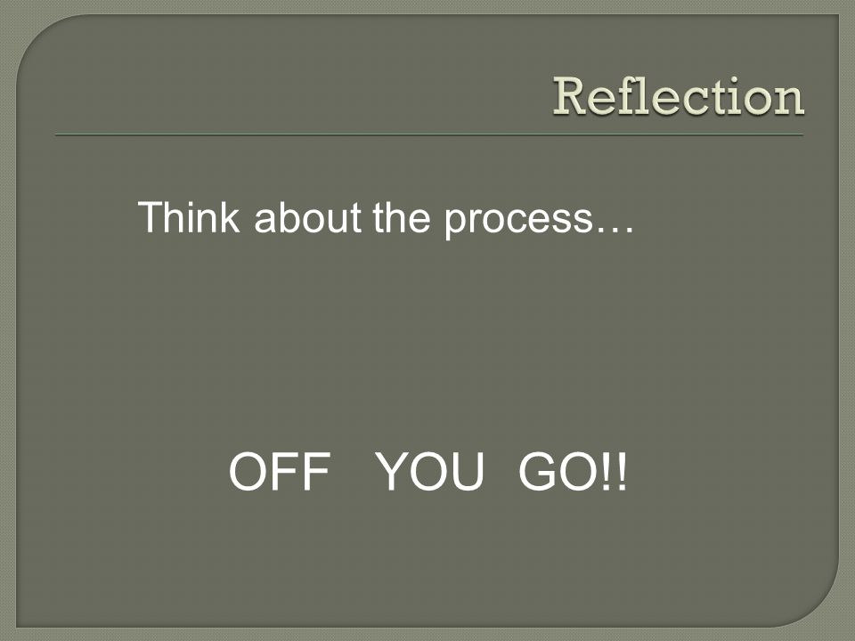 OFF YOU GO!! Think about the process…