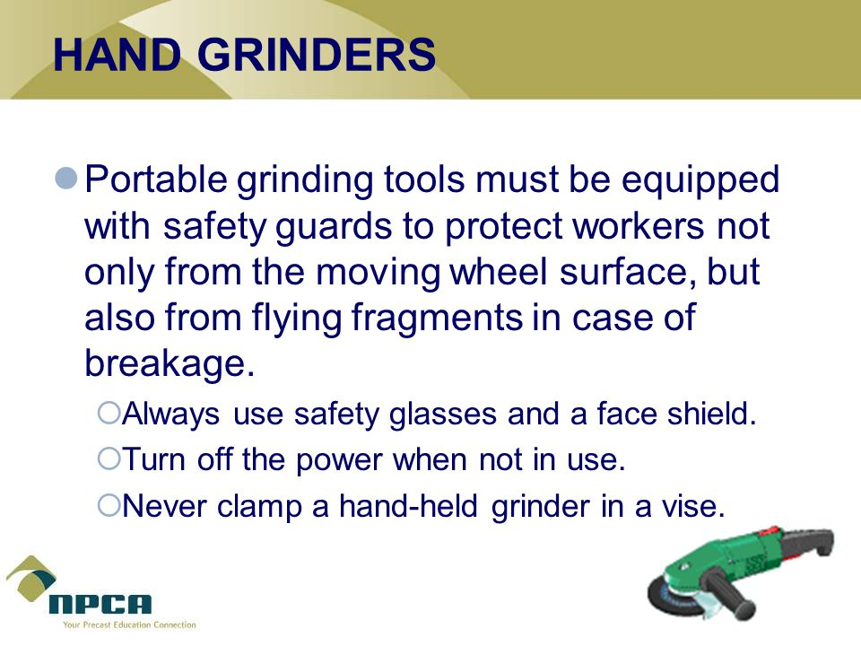 HAND GRINDERS Portable grinding tools must be equipped with safety guards to protect workers not only from the moving wheel surface, but also from flying fragments in case of breakage.