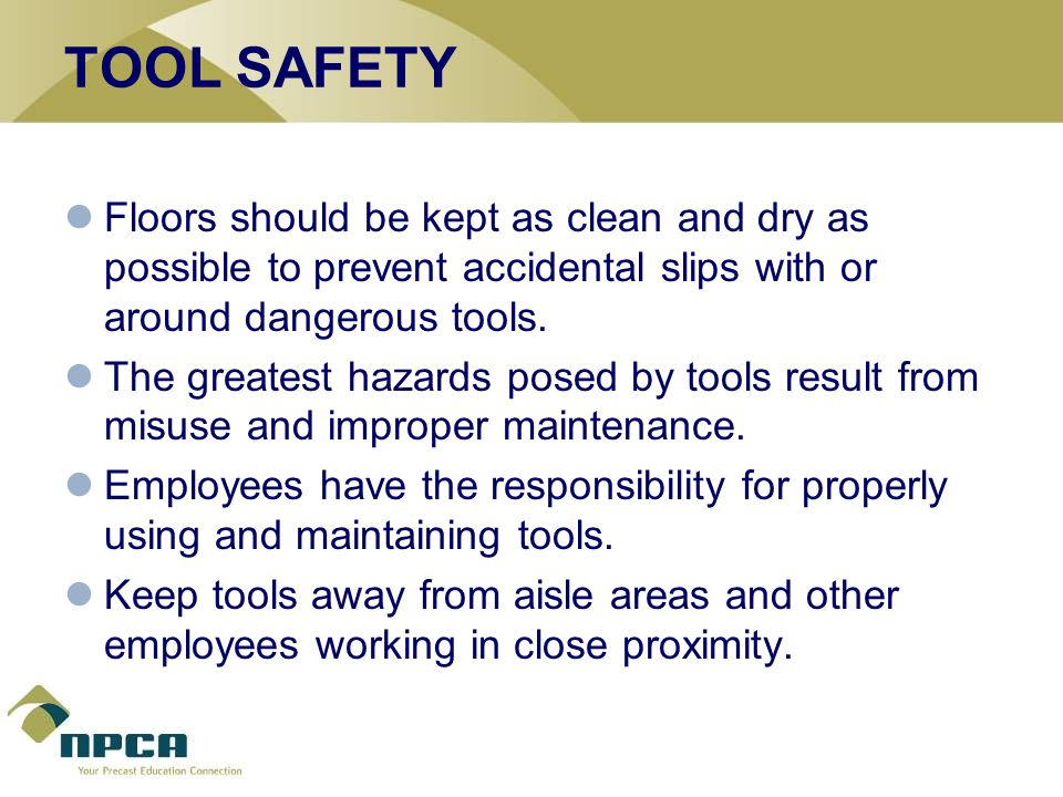 TOOL SAFETY Floors should be kept as clean and dry as possible to prevent accidental slips with or around dangerous tools.