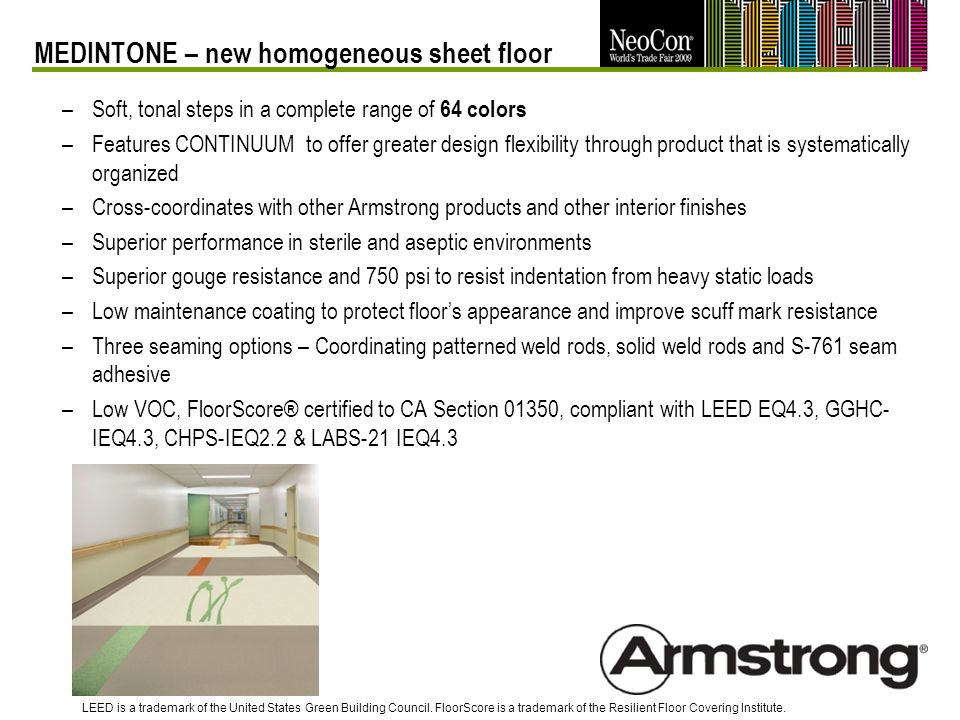 –Soft, tonal steps in a complete range of 64 colors –Features CONTINUUM to offer greater design flexibility through product that is systematically organized –Cross-coordinates with other Armstrong products and other interior finishes –Superior performance in sterile and aseptic environments –Superior gouge resistance and 750 psi to resist indentation from heavy static loads –Low maintenance coating to protect floors appearance and improve scuff mark resistance –Three seaming options – Coordinating patterned weld rods, solid weld rods and S-761 seam adhesive –Low VOC, FloorScore® certified to CA Section 01350, compliant with LEED EQ4.3, GGHC- IEQ4.3, CHPS-IEQ2.2 & LABS-21 IEQ4.3 MEDINTONE – new homogeneous sheet floor LEED is a trademark of the United States Green Building Council.