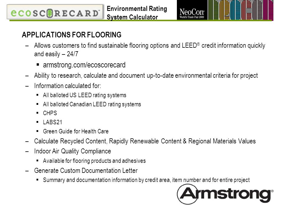 APPLICATIONS FOR FLOORING –Allows customers to find sustainable flooring options and LEED ® credit information quickly and easily – 24/7 armstrong.com/ecoscorecard –Ability to research, calculate and document up-to-date environmental criteria for project –Information calculated for: All balloted US LEED rating systems All balloted Canadian LEED rating systems CHPS LABS21 Green Guide for Health Care –Calculate Recycled Content, Rapidly Renewable Content & Regional Materials Values –Indoor Air Quality Compliance Available for flooring products and adhesives –Generate Custom Documentation Letter Summary and documentation information by credit area, item number and for entire project Environmental Rating System Calculator
