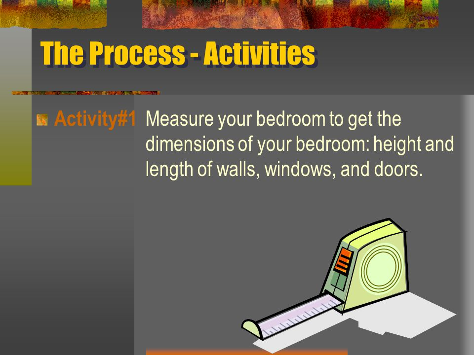 The Process - Activities Activity #2 Draw a 2D scale diagram of your bedroom using the website below.