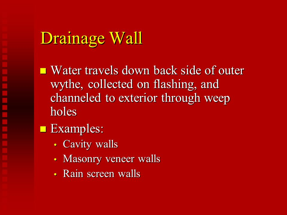 Drainage Walls Requirements n 2 to 4 ½ inch clear cavity n Flashing and weep holes to channel out excessive water