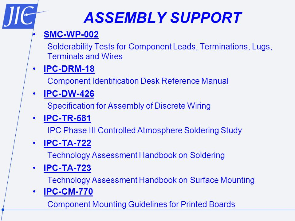 ASSEMBLY SUPPORT SMC-WP-002 Solderability Tests for Component Leads, Terminations, Lugs, Terminals and Wires IPC-DRM-18 Component Identification Desk Reference Manual IPC-DW-426 Specification for Assembly of Discrete Wiring IPC-TR-581 IPC Phase III Controlled Atmosphere Soldering Study IPC-TA-722 Technology Assessment Handbook on Soldering IPC-TA-723 Technology Assessment Handbook on Surface Mounting IPC-CM-770 Component Mounting Guidelines for Printed Boards