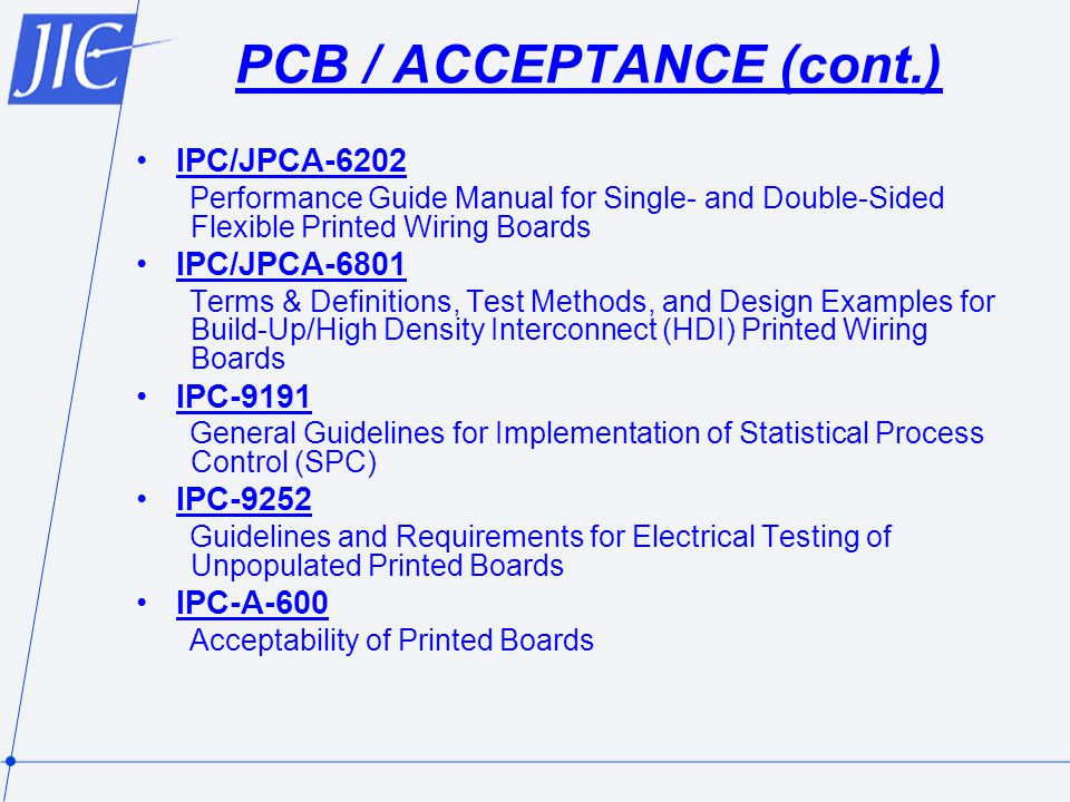 PCB / ACCEPTANCE (cont.) IPC/JPCA-6202 Performance Guide Manual for Single- and Double-Sided Flexible Printed Wiring Boards IPC/JPCA-6801 Terms & Definitions, Test Methods, and Design Examples for Build-Up/High Density Interconnect (HDI) Printed Wiring Boards IPC-9191 General Guidelines for Implementation of Statistical Process Control (SPC) IPC-9252 Guidelines and Requirements for Electrical Testing of Unpopulated Printed Boards IPC-A-600 Acceptability of Printed Boards