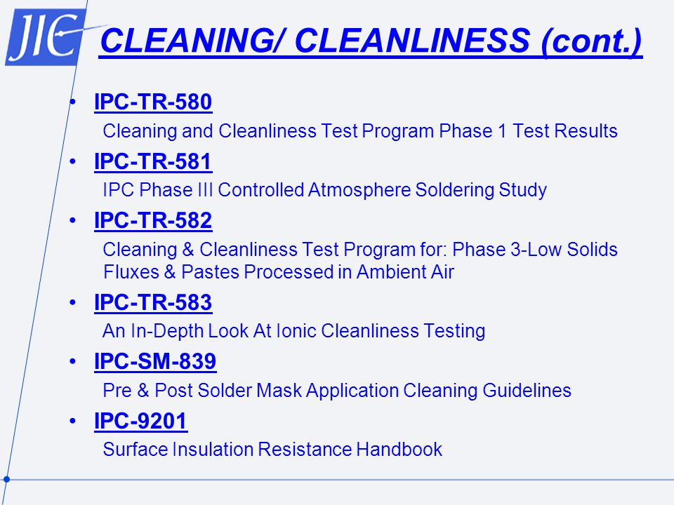 CLEANING/ CLEANLINESS (cont.) IPC-TR-580 Cleaning and Cleanliness Test Program Phase 1 Test Results IPC-TR-581 IPC Phase III Controlled Atmosphere Soldering Study IPC-TR-582 Cleaning & Cleanliness Test Program for: Phase 3-Low Solids Fluxes & Pastes Processed in Ambient Air IPC-TR-583 An In-Depth Look At Ionic Cleanliness Testing IPC-SM-839 Pre & Post Solder Mask Application Cleaning Guidelines IPC-9201 Surface Insulation Resistance Handbook