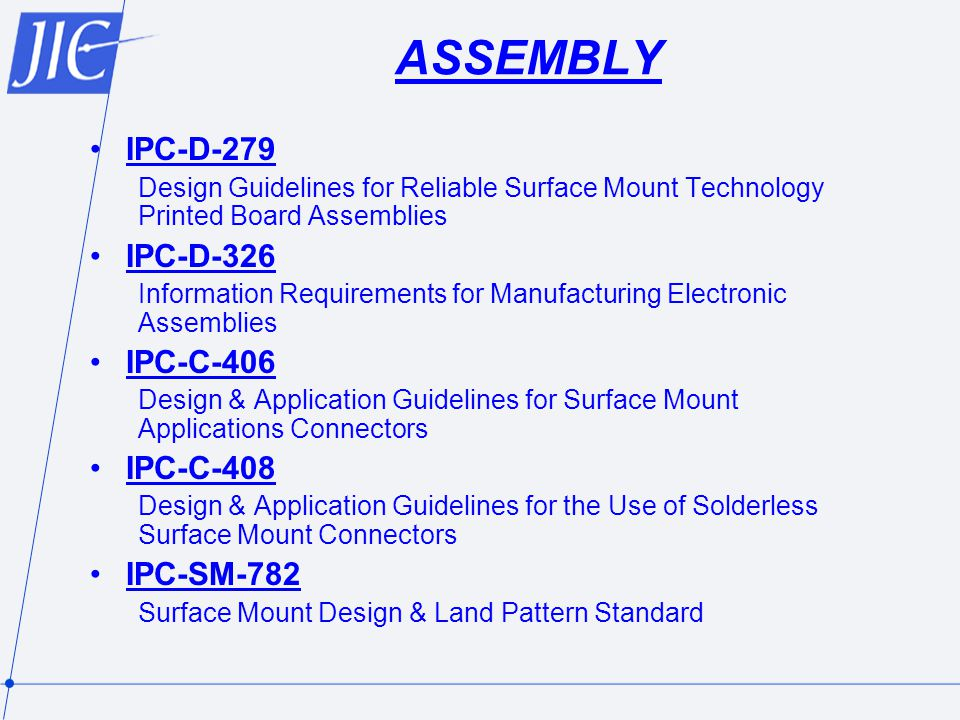 ASSEMBLY IPC-D-279 Design Guidelines for Reliable Surface Mount Technology Printed Board Assemblies IPC-D-326 Information Requirements for Manufacturing Electronic Assemblies IPC-C-406 Design & Application Guidelines for Surface Mount Applications Connectors IPC-C-408 Design & Application Guidelines for the Use of Solderless Surface Mount Connectors IPC-SM-782 Surface Mount Design & Land Pattern Standard