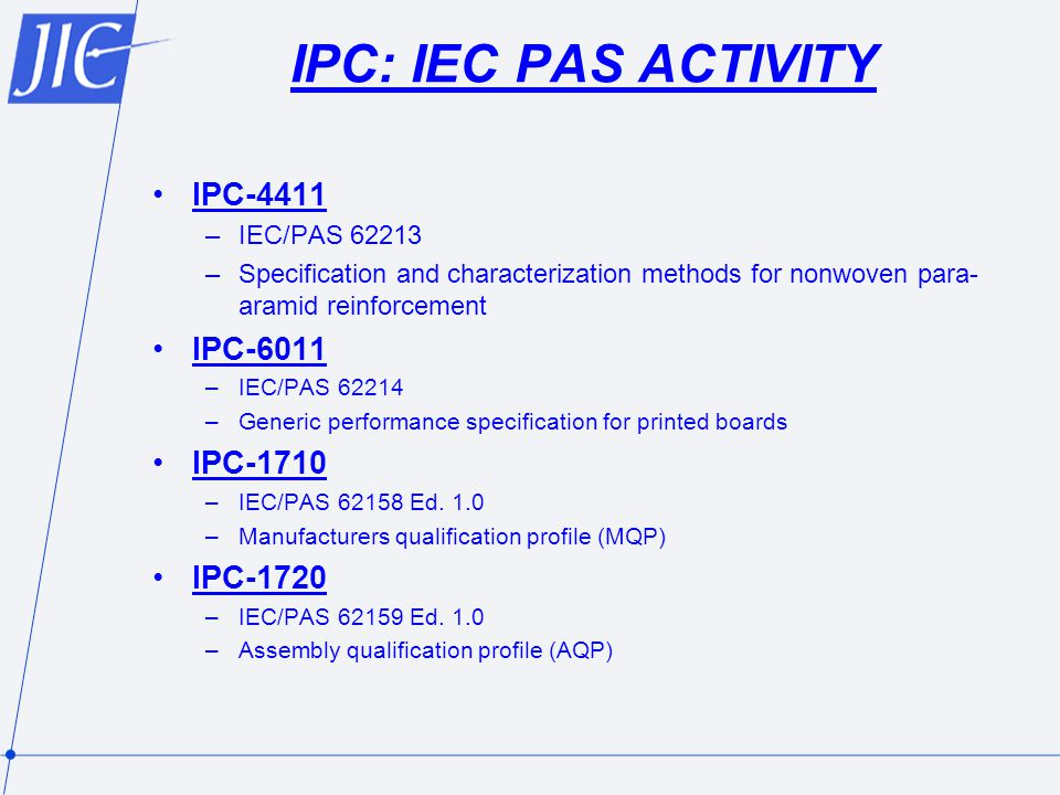 IPC: IEC PAS ACTIVITY IPC-4411 –IEC/PAS 62213 –Specification and characterization methods for nonwoven para- aramid reinforcement IPC-6011 –IEC/PAS 62214 –Generic performance specification for printed boards IPC-1710 –IEC/PAS 62158 Ed.