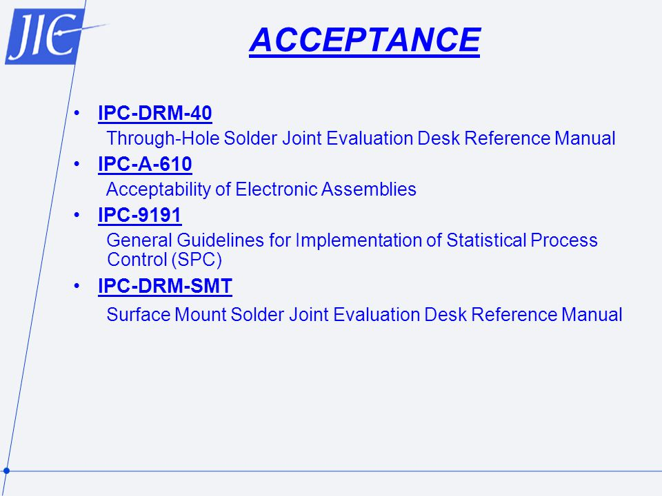 ACCEPTANCE IPC-DRM-40 Through-Hole Solder Joint Evaluation Desk Reference Manual IPC-A-610 Acceptability of Electronic Assemblies IPC-9191 General Guidelines for Implementation of Statistical Process Control (SPC) IPC-DRM-SMT Surface Mount Solder Joint Evaluation Desk Reference Manual