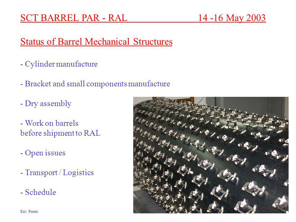 SCT BARREL PAR - RAL 14 -16 May 2003 Status of Barrel Mechanical Structures - Cylinder manufacture - Bracket and small components manufacture - Dry assembly - Work on barrels before shipment to RAL - Open issues - Transport / Logistics - Schedule Eric Perrin