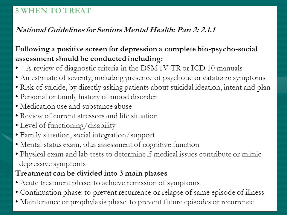 5 WHEN TO TREAT National Guidelines for Seniors Mental Health: Part 2: 2.1.1 Following a positive screen for depression a complete bio-psycho-social a