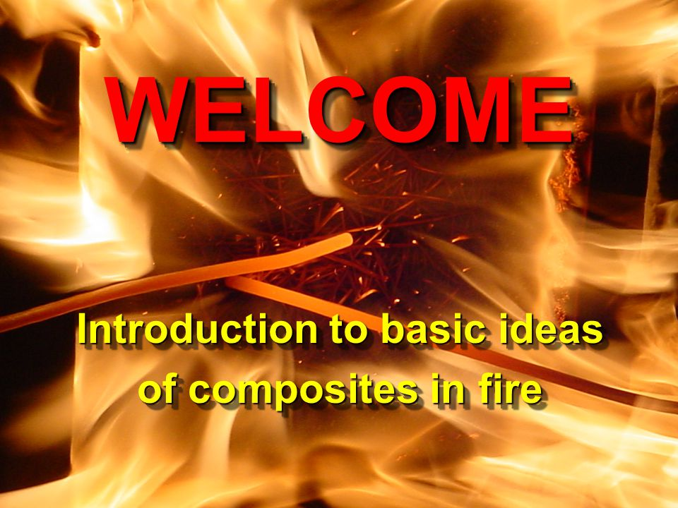 CCME, University of Newcastle upon Tyne Composites in Fire 3 9-10 September, 2003 WELCOME Introduction to basic ideas of composites in fire WELCOME In