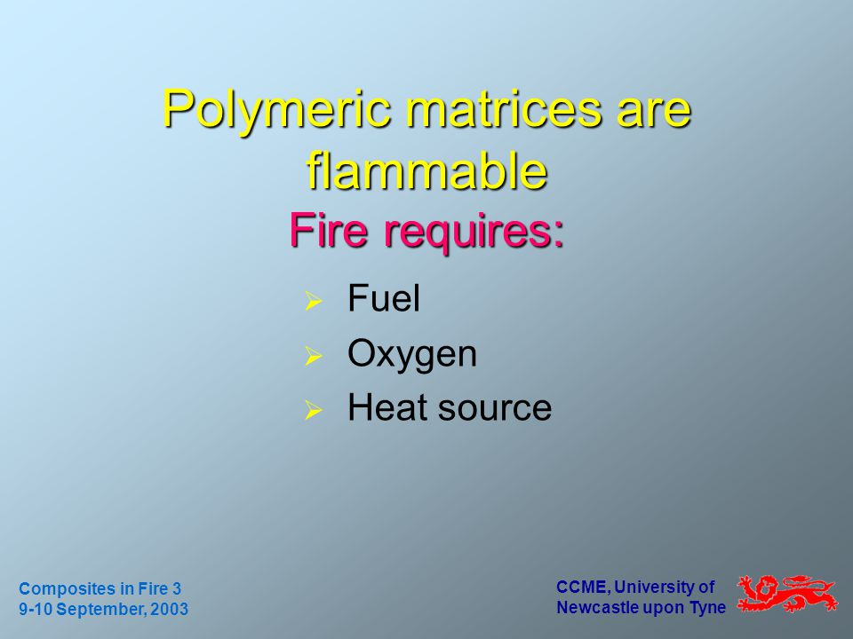 CCME, University of Newcastle upon Tyne Composites in Fire 3 9-10 September, 2003 Polymeric matrices are flammable Fire requires: Fuel Oxygen Heat source