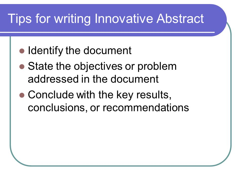 Tips for writing Innovative Abstract Identify the document State the objectives or problem addressed in the document Conclude with the key results, conclusions, or recommendations